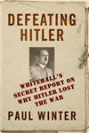 Defeating Hitler: Whitehall\'s Top Secret Report on Why Hitler Lost the War