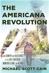 The Americana Revolution: From Country and Blues Roots to the Avett Brothers, Mumford & Sons, and Beyond