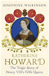 Katherine Howard: The Tragic Story of Henry VIII\'s Fifth Queen