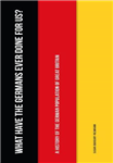 What Have the Germans Ever Done for Us?: A History of the German Population of Great Britain