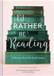 I\'d Rather Be Reading: A Library of Art for Book Lovers