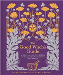 The Good Witch\'s Guide: A Modern-Day Wiccapedia of Magickal Ingredients and Spells
