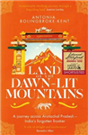 Land of the Dawn-lit Mountains: A Journey across Arunachal Pradesh - India\'s Forgotten Frontier