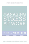 Managing Stress At Work In A Week: How To Manage Stress In Seven Simple Steps