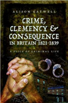 Crime, Clemency and Consequence in Britain 1821 - 1839: A Slice of Criminal Life