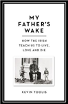 My Father\'s Wake: How the Irish Teach Us to Live, Love and Die