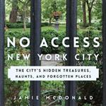 No Access New York City: The City\'s Hidden Treasures, Haunts, and Forgotten Places