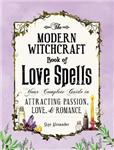 The Modern Witchcraft Book of Love Spells: Your Complete Guide to Attracting Passion, Love, and Romance