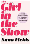 The Girl in the Show: Three Generations of Comedy, Culture, and Feminism