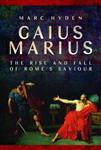 Gaius Marius: The Rise and Fall of Rome\'s Saviour
