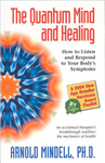 The Quantum Mind and Healing: How to Listen and Respond to Your Bodys Symptoms
