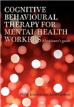 Cognitive Behavioural Therapy for Mental Health Workers: A Beginner\'s Guide