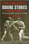The Greatest Boxing Stories Ever Told: Thirty Six Incredible Tales from the Ring