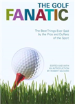 The Golf Fanatic: The Best Things Ever Said About the Game of Birdies, Eagles, and Hole-in-ones