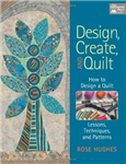 Design, Create, and Quilt: How to Design a Quilt - Lessons, Techniques, and Patterns