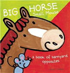 Big Horse Small Mouse: A Book of Barnyard Opposites