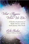 What Happens When We Die?: A Psychic\'s Exploration of Death, the Afterlife, and the Soul\'s Journey After Death