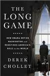 The Long Game: How Obama Defied Washington and Redefined America\'s Role in the World