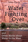 Water is for Fighting Over: and Other Myths about Water in the West