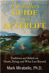 A Traveler\'s Guide to the Afterlife: Traditions and Beliefs on Death, Dying, and What Lies Beyond