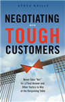 Negotiating with Tough Customers: Never Take No for a Final Answer and Other Tactics to Win at the Bargaining Table