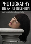 Photography: the Art of Deception: How to Reveal the Truth by Decieving the Eye
