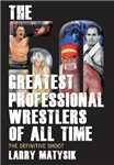 50 Greatest Professional Wrestlers Of All Time: The Definitive Shoot
