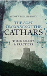Lost Teachings of the Cathars: Their Beliefs and Practices: Their Beliefs and Practices