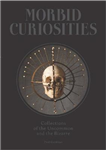 Morbid Curiosities: Collections of the Uncommon and the Biza