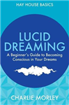 Lucid Dreaming: A Beginner\'s Guide to Becoming Conscious in Your Dreams