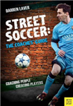 Street Soccer: The Coaches\' Guide: Coaching People, Creating Players