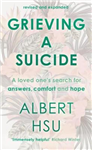 Grieving A Suicide: A Loved One\'s Search For Comfort, Answers And Hope
