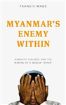 Myanmar\'s Enemy Within: Buddhist Violence and the Making of a Muslim \'Other\'