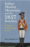 Indian Muslim Minorities and the 1857 Rebellion: Religion, Rebels, and Jihad