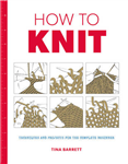 How to Knit: Techniques and Projects for the Complete Beginn