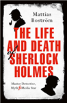 The Life and Death of Sherlock Holmes: Master Detective, Myth and Media Star