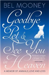 Goodbye Pet, and See You in Heaven: A Memoir of Animals, Love and Loss