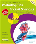Photoshop Tips, Tricks & Shortcuts in Easy Steps: Covers All Versions of Photoshop CC