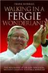 Walking in a Fergie Wonderland: The Biography of Sir Alex Ferguson, Britain\'s Greatest Football Manager