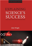 Explaining Science\'s Success: Understanding How Scientific Knowledge Works