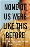 None of Us Were Like This Before: How American Soldiers Turned Turned to Torture