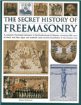 The Secret History of Freemasonry: A Complete Illustrated Reference to the Brotherhood of Masons, Covering 1000 Years of Ritual and Rites, Signs and Symbols, from Ancient Foundation to the Modern Day