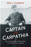 Captain of the Carpathia: The seafaring life of Titanic hero Sir Arthur Henry Rostron