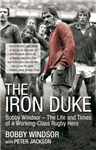 The Iron Duke: Bobby Windsor - the Life and Times of a Working Class Rugby Hero