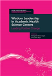 Wisdom Leadership in Academic Health Science Centers: Leading Positive Change