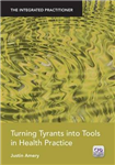 Turning Tyrants into Tools in Health Practice: The Integrated Practitioner