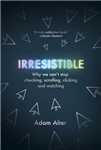 Irresistible: Why We Can\'t Stop Checking, Scrolling, Clicking and Watching