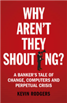 Why Aren\'t They Shouting?: A Banker\'s Tale of Change, Computers and Perpetual Crisis