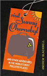 Visit Sunny Chernobyl: ... and other adventures in the world\'s most polluted places