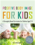 Positive Body Image for Kids: A Strengths-Based Curriculum for Children Aged 7-11